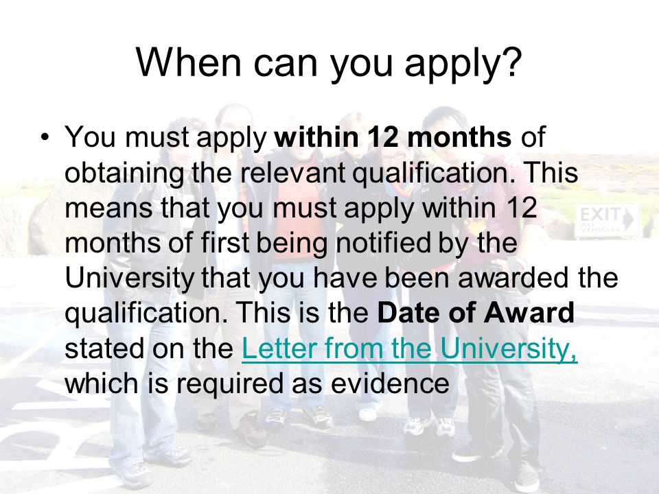 When can you apply. You must apply within 12 months of obtaining the relevant qualification.