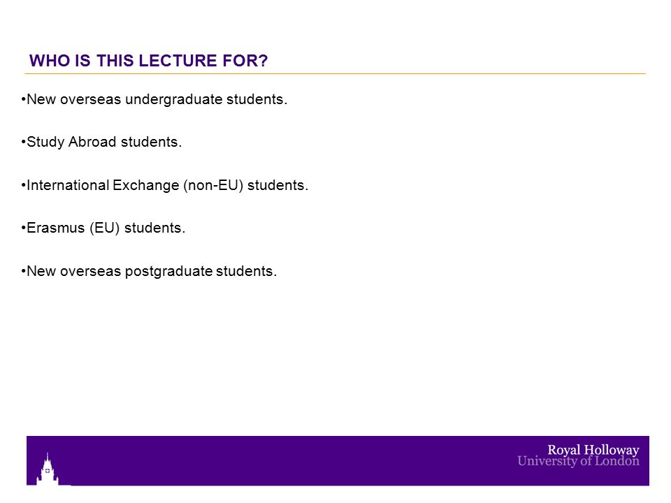 WHO IS THIS LECTURE FOR. New overseas undergraduate students.