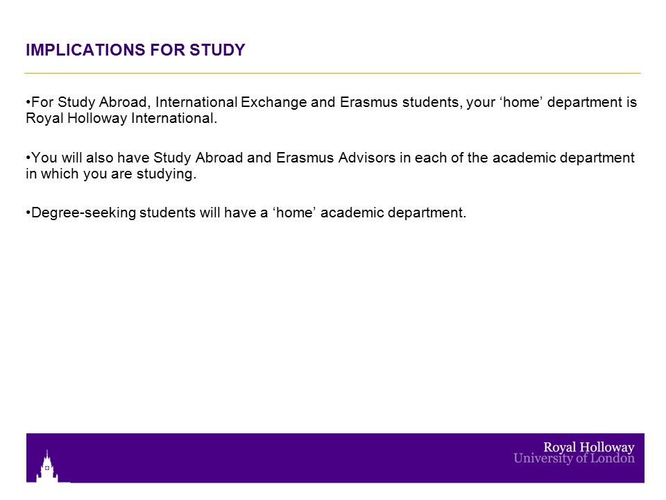 IMPLICATIONS FOR STUDY For Study Abroad, International Exchange and Erasmus students, your 'home' department is Royal Holloway International.