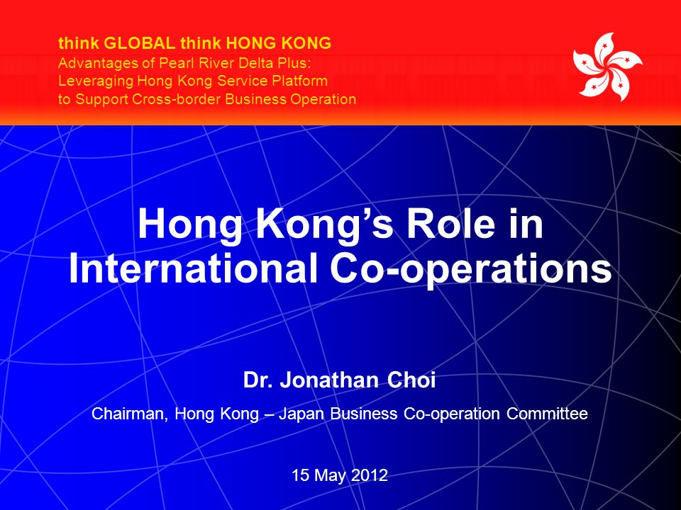 think GLOBAL think HONG KONG Advantages of Pearl River Delta Plus: Leveraging Hong Kong Service Platform to Support Cross-border Business Operation Hong Kong's Role in International Co-operations Dr.