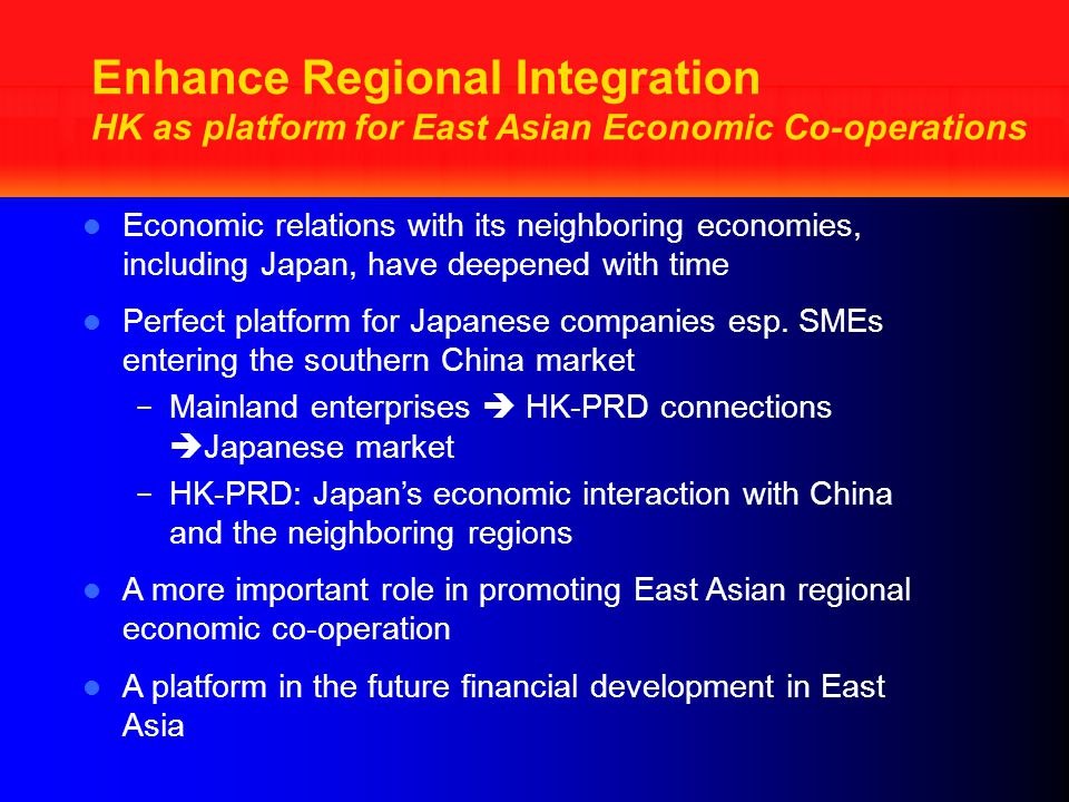 Enhance Regional Integration HK as platform for East Asian Economic Co-operations Economic relations with its neighboring economies, including Japan, have deepened with time Perfect platform for Japanese companies esp.