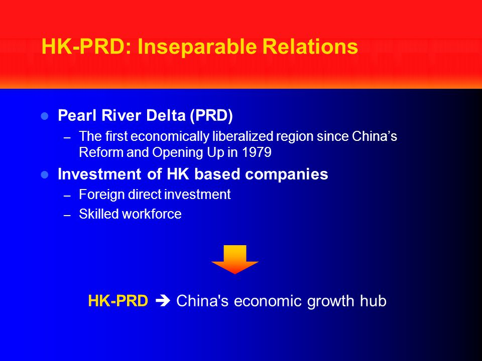 HK-PRD: Inseparable Relations Pearl River Delta (PRD) – The first economically liberalized region since China's Reform and Opening Up in 1979 Investment of HK based companies – Foreign direct investment – Skilled workforce HK-PRD  China s economic growth hub