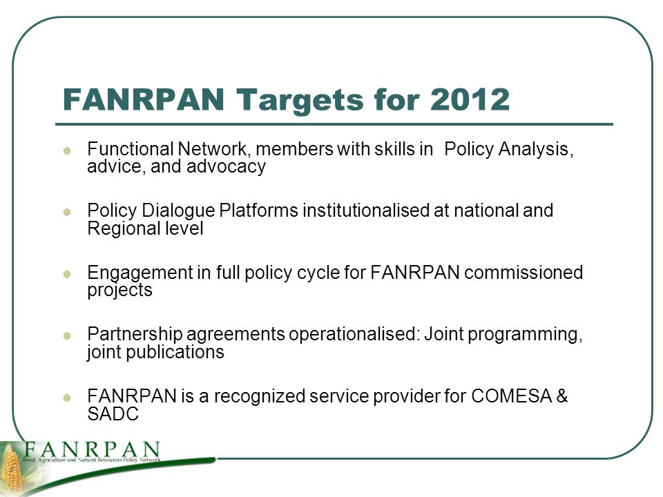 FANRPAN Targets for 2012 Functional Network, members with skills in Policy Analysis, advice, and advocacy Policy Dialogue Platforms institutionalised at national and Regional level Engagement in full policy cycle for FANRPAN commissioned projects Partnership agreements operationalised: Joint programming, joint publications FANRPAN is a recognized service provider for COMESA & SADC