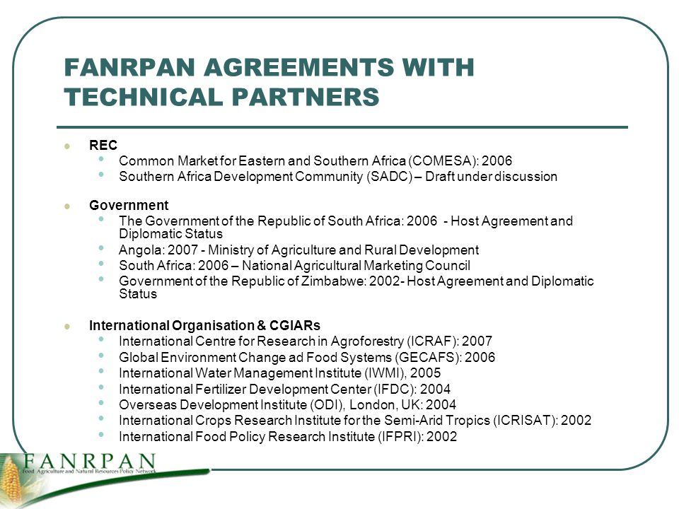 FANRPAN AGREEMENTS WITH TECHNICAL PARTNERS REC Common Market for Eastern and Southern Africa (COMESA): 2006 Southern Africa Development Community (SADC) – Draft under discussion Government The Government of the Republic of South Africa: Host Agreement and Diplomatic Status Angola: Ministry of Agriculture and Rural Development South Africa: 2006 – National Agricultural Marketing Council Government of the Republic of Zimbabwe: Host Agreement and Diplomatic Status International Organisation & CGIARs International Centre for Research in Agroforestry (ICRAF): 2007 Global Environment Change ad Food Systems (GECAFS): 2006 International Water Management Institute (IWMI), 2005 International Fertilizer Development Center (IFDC): 2004 Overseas Development Institute (ODI), London, UK: 2004 International Crops Research Institute for the Semi-Arid Tropics (ICRISAT): 2002 International Food Policy Research Institute (IFPRI): 2002