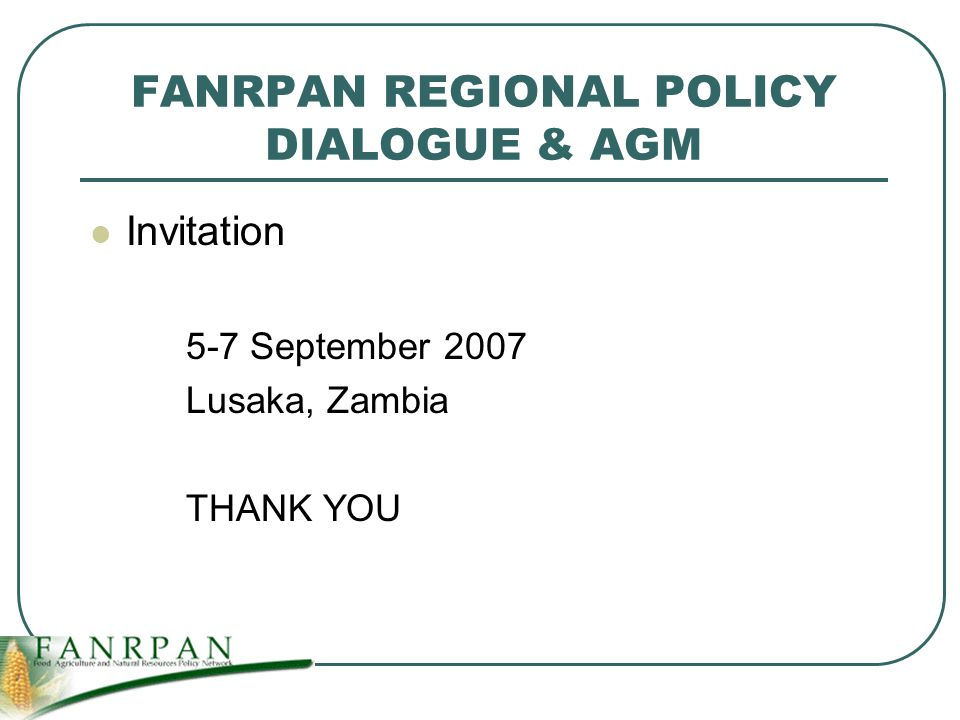 FANRPAN REGIONAL POLICY DIALOGUE & AGM Invitation 5-7 September 2007 Lusaka, Zambia THANK YOU
