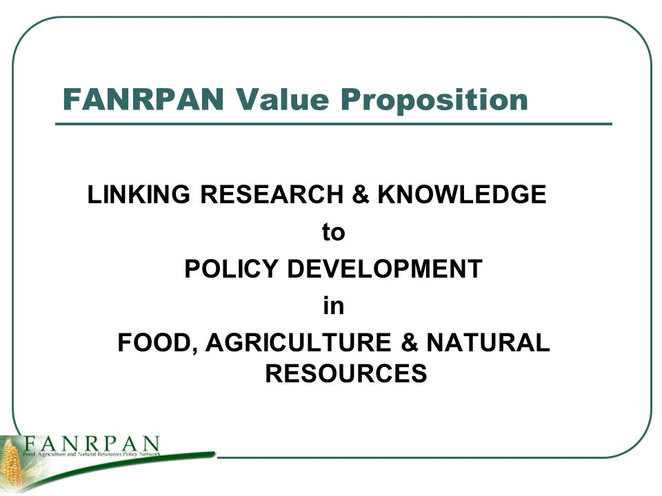 FANRPAN Value Proposition LINKING RESEARCH & KNOWLEDGE to POLICY DEVELOPMENT in FOOD, AGRICULTURE & NATURAL RESOURCES