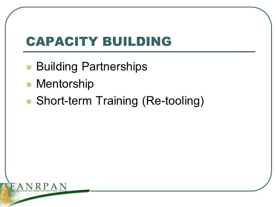 CAPACITY BUILDING Building Partnerships Mentorship Short-term Training (Re-tooling)
