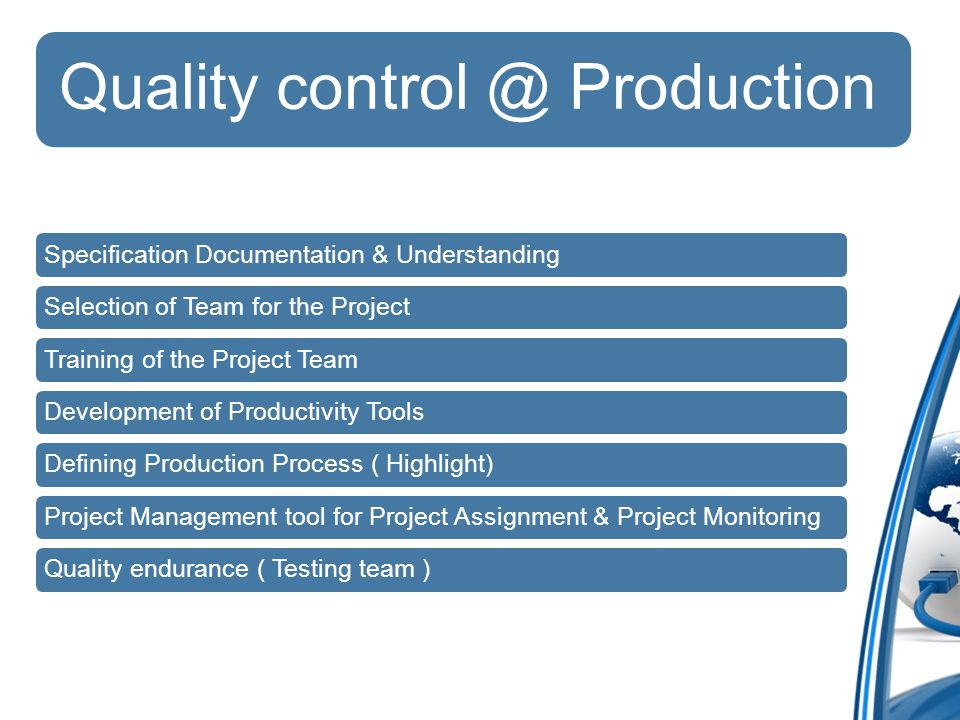 Quality Production Specification Documentation & UnderstandingSelection of Team for the ProjectTraining of the Project TeamDevelopment of Productivity ToolsDefining Production Process ( Highlight)Project Management tool for Project Assignment & Project MonitoringQuality endurance ( Testing team )