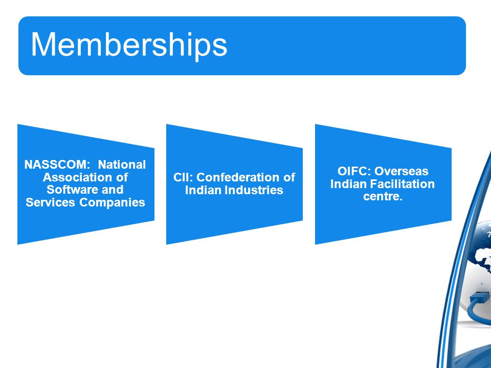 Memberships NASSCOM: National Association of Software and Services Companies CII: Confederation of Indian Industries OIFC: Overseas Indian Facilitation centre.
