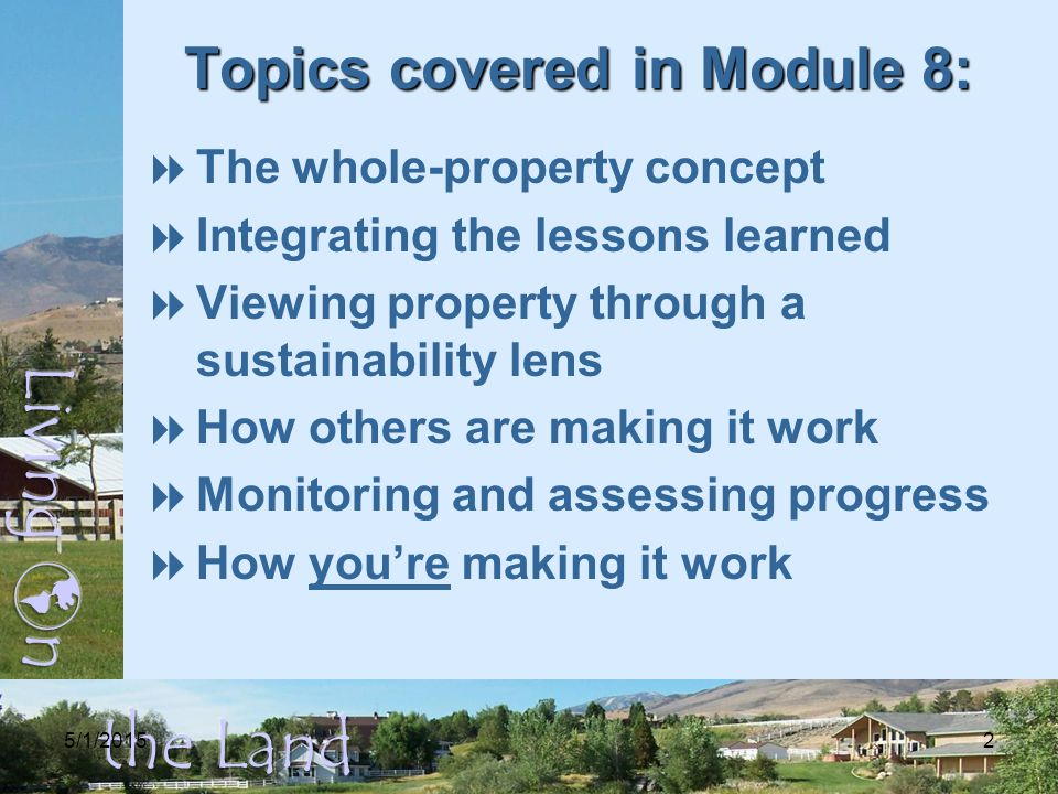 5/1/20152 Topics covered in Module 8:  The whole-property concept  Integrating the lessons learned  Viewing property through a sustainability lens  How others are making it work  Monitoring and assessing progress  How you're making it work