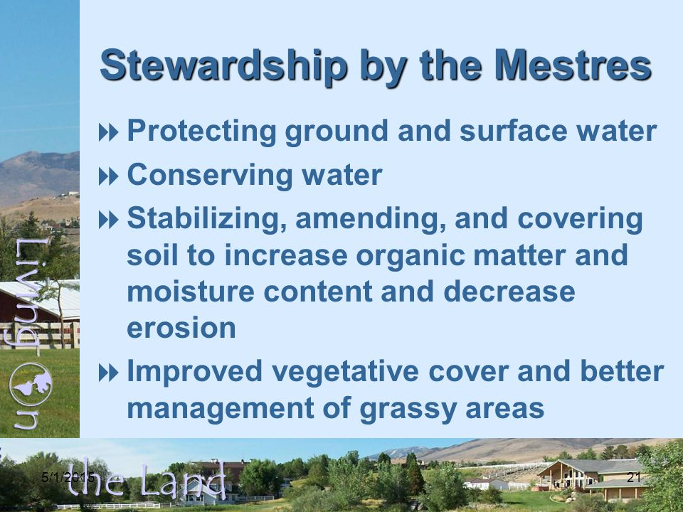 5/1/ Stewardship by the Mestres  Protecting ground and surface water  Conserving water  Stabilizing, amending, and covering soil to increase organic matter and moisture content and decrease erosion  Improved vegetative cover and better management of grassy areas