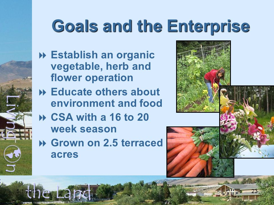 5/1/ Goals and the Enterprise  Establish an organic vegetable, herb and flower operation  Educate others about environment and food  CSA with a 16 to 20 week season  Grown on 2.5 terraced acres