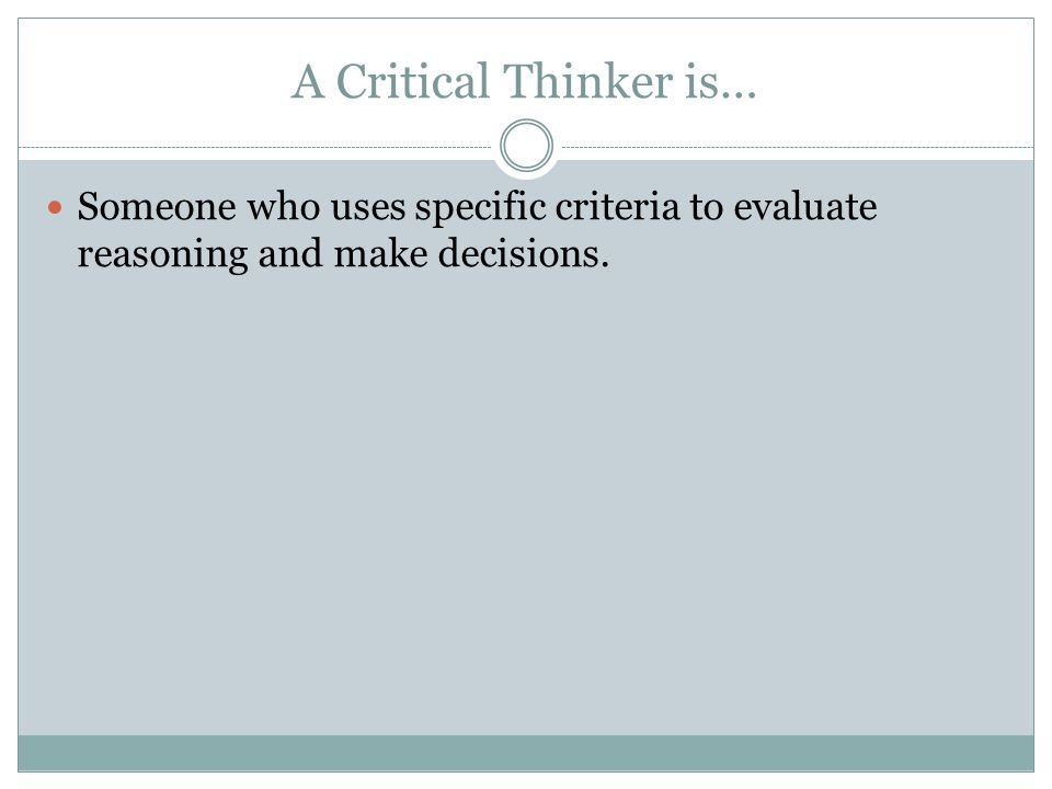 A Critical Thinker is… Someone who uses specific criteria to evaluate reasoning and make decisions.