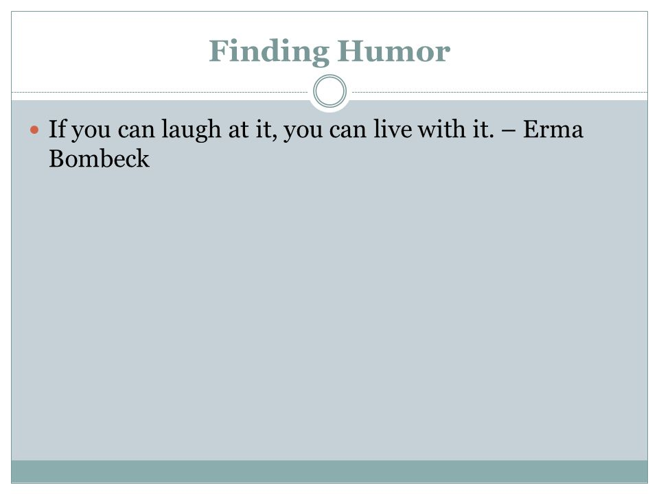 Finding Humor If you can laugh at it, you can live with it. – Erma Bombeck