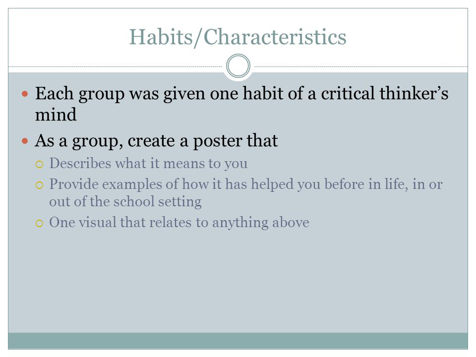 Habits/Characteristics Each group was given one habit of a critical thinker's mind As a group, create a poster that  Describes what it means to you  Provide examples of how it has helped you before in life, in or out of the school setting  One visual that relates to anything above