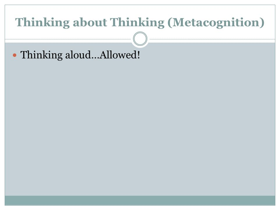 Thinking about Thinking (Metacognition) Thinking aloud…Allowed!