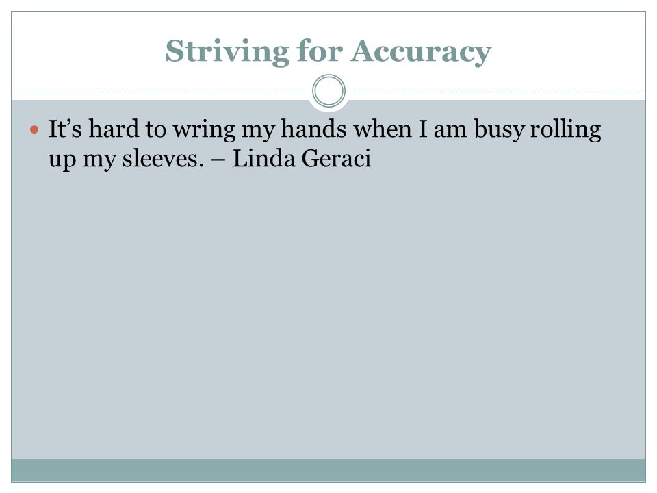 Striving for Accuracy It's hard to wring my hands when I am busy rolling up my sleeves.