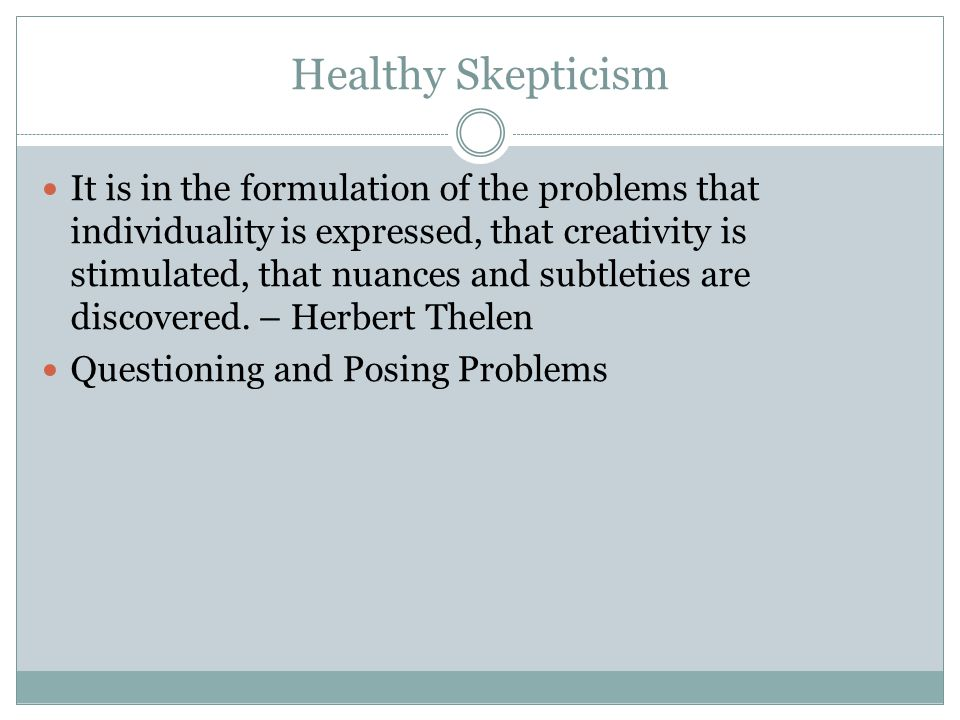 Healthy Skepticism It is in the formulation of the problems that individuality is expressed, that creativity is stimulated, that nuances and subtleties are discovered.