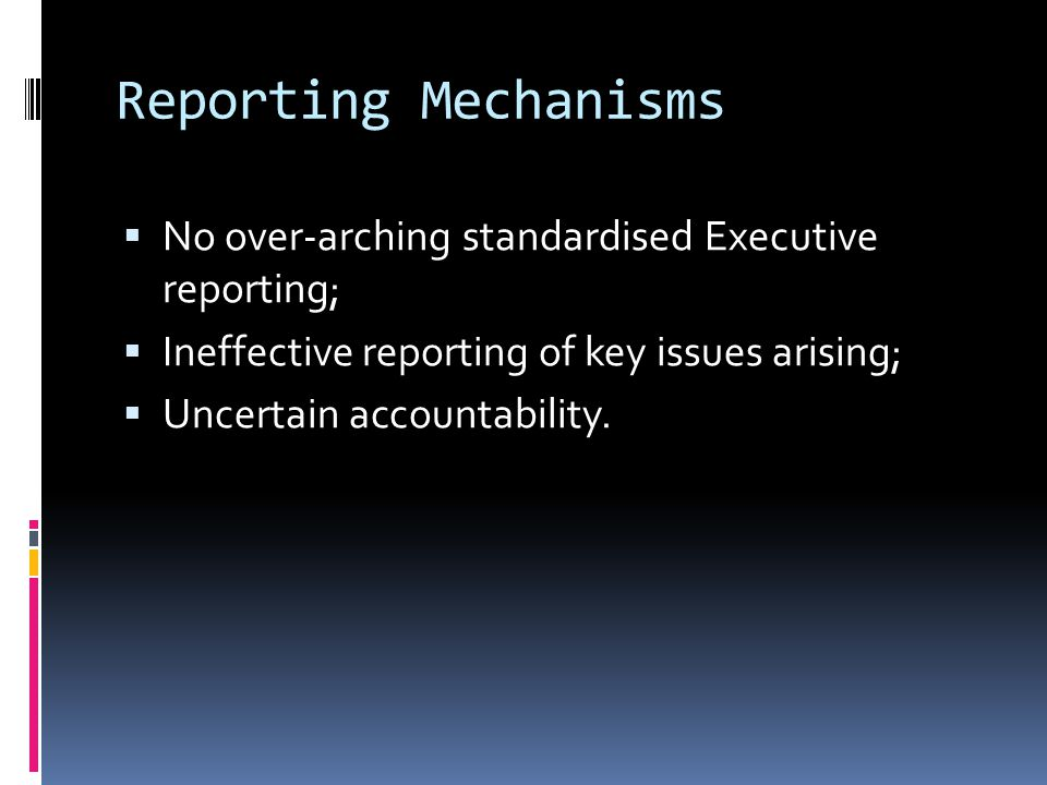 Reporting Mechanisms  No over-arching standardised Executive reporting;  Ineffective reporting of key issues arising;  Uncertain accountability.