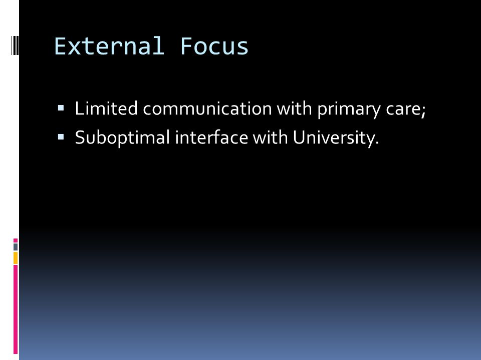 External Focus  Limited communication with primary care;  Suboptimal interface with University.