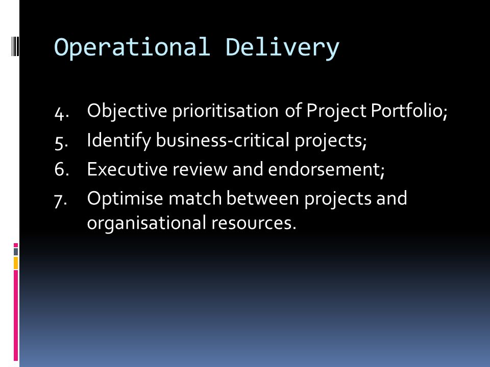 Operational Delivery 4.Objective prioritisation of Project Portfolio; 5.Identify business-critical projects; 6.Executive review and endorsement; 7.Optimise match between projects and organisational resources.