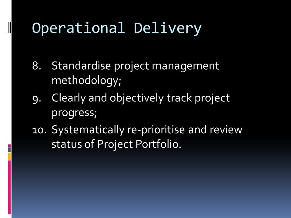 Operational Delivery 8.Standardise project management methodology; 9.Clearly and objectively track project progress; 10.Systematically re-prioritise and review status of Project Portfolio.