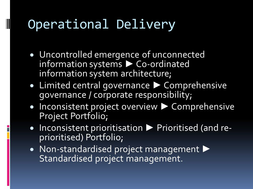 Operational Delivery  Uncontrolled emergence of unconnected information systems ► Co-ordinated information system architecture;  Limited central governance ► Comprehensive governance / corporate responsibility;  Inconsistent project overview ► Comprehensive Project Portfolio;  Inconsistent prioritisation ► Prioritised (and re- prioritised) Portfolio;  Non-standardised project management ► Standardised project management.
