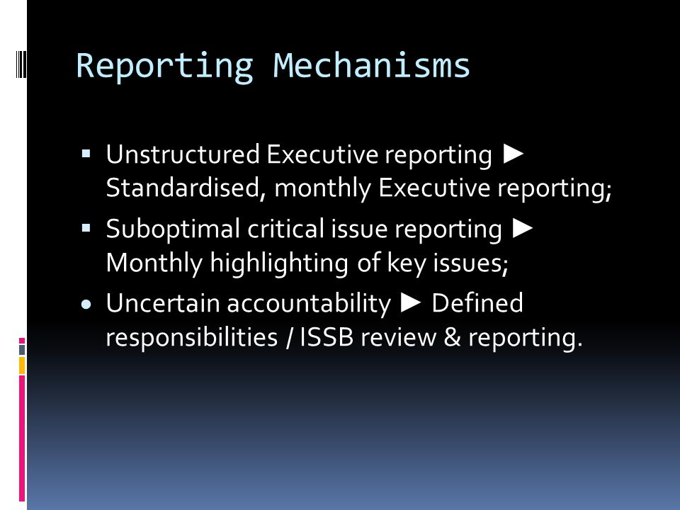 Reporting Mechanisms  Unstructured Executive reporting ► Standardised, monthly Executive reporting;  Suboptimal critical issue reporting ► Monthly highlighting of key issues;  Uncertain accountability ► Defined responsibilities / ISSB review & reporting.