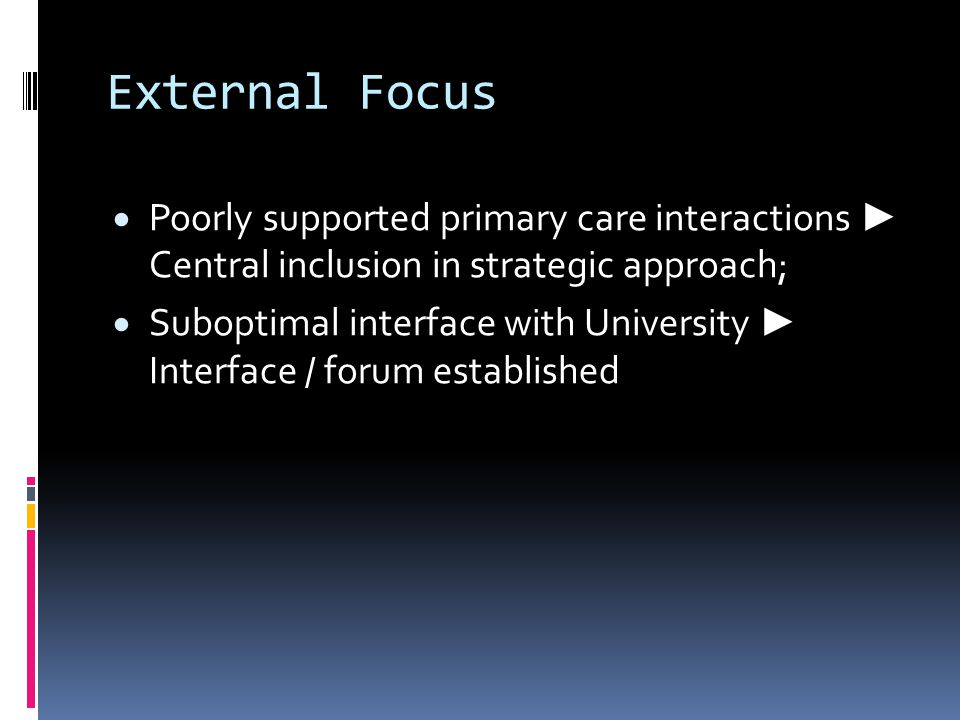 External Focus  Poorly supported primary care interactions ► Central inclusion in strategic approach;  Suboptimal interface with University ► Interface / forum established