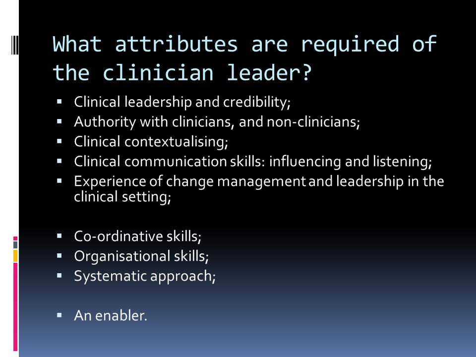 What attributes are required of the clinician leader.