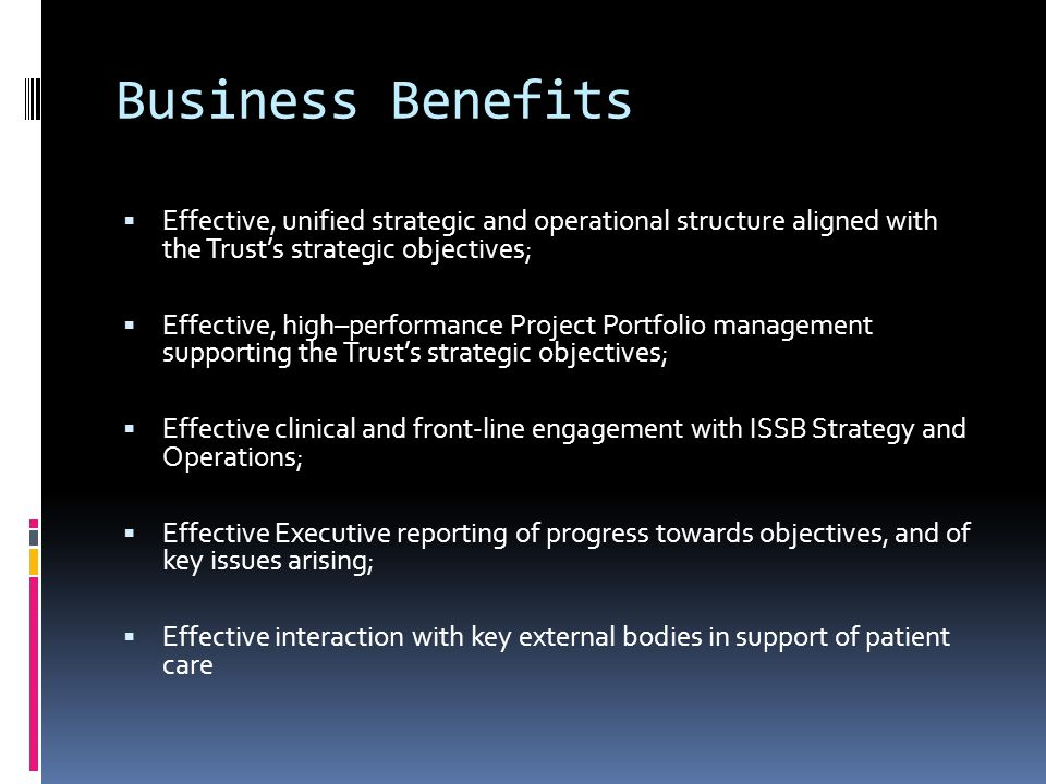 Business Benefits  Effective, unified strategic and operational structure aligned with the Trust's strategic objectives;  Effective, high–performance Project Portfolio management supporting the Trust's strategic objectives;  Effective clinical and front-line engagement with ISSB Strategy and Operations;  Effective Executive reporting of progress towards objectives, and of key issues arising;  Effective interaction with key external bodies in support of patient care