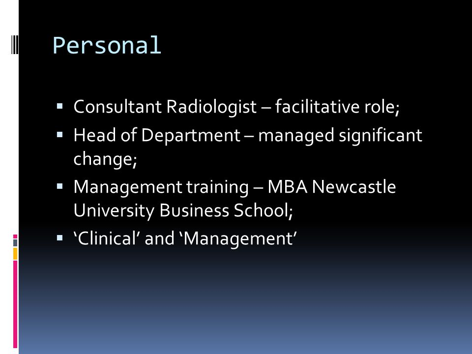 Personal  Consultant Radiologist – facilitative role;  Head of Department – managed significant change;  Management training – MBA Newcastle University Business School;  'Clinical' and 'Management'