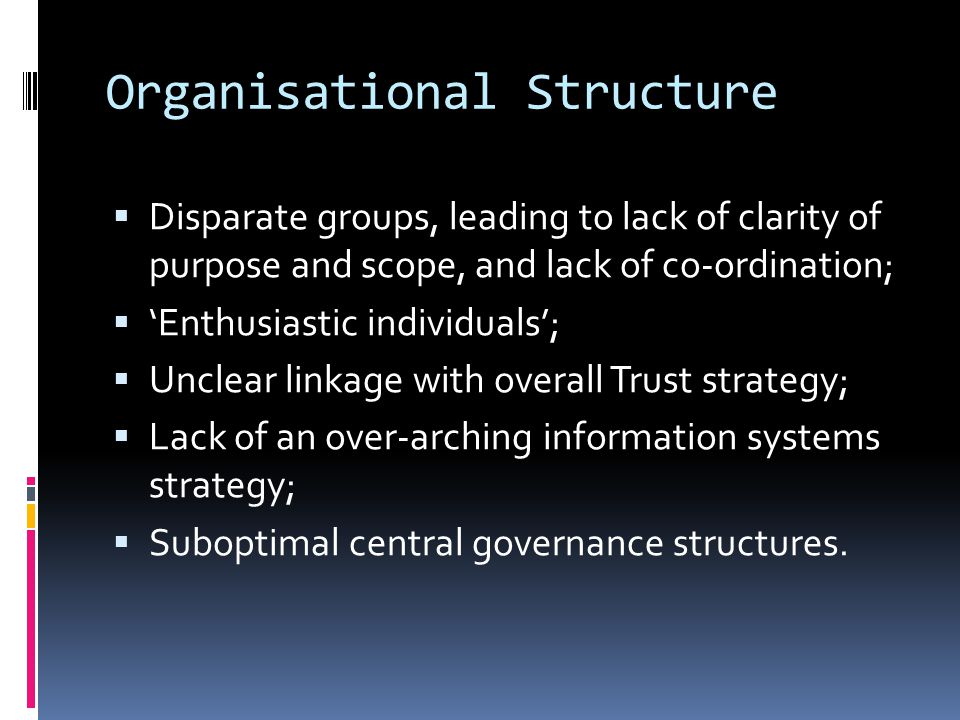Organisational Structure  Disparate groups, leading to lack of clarity of purpose and scope, and lack of co-ordination;  'Enthusiastic individuals';  Unclear linkage with overall Trust strategy;  Lack of an over-arching information systems strategy;  Suboptimal central governance structures.