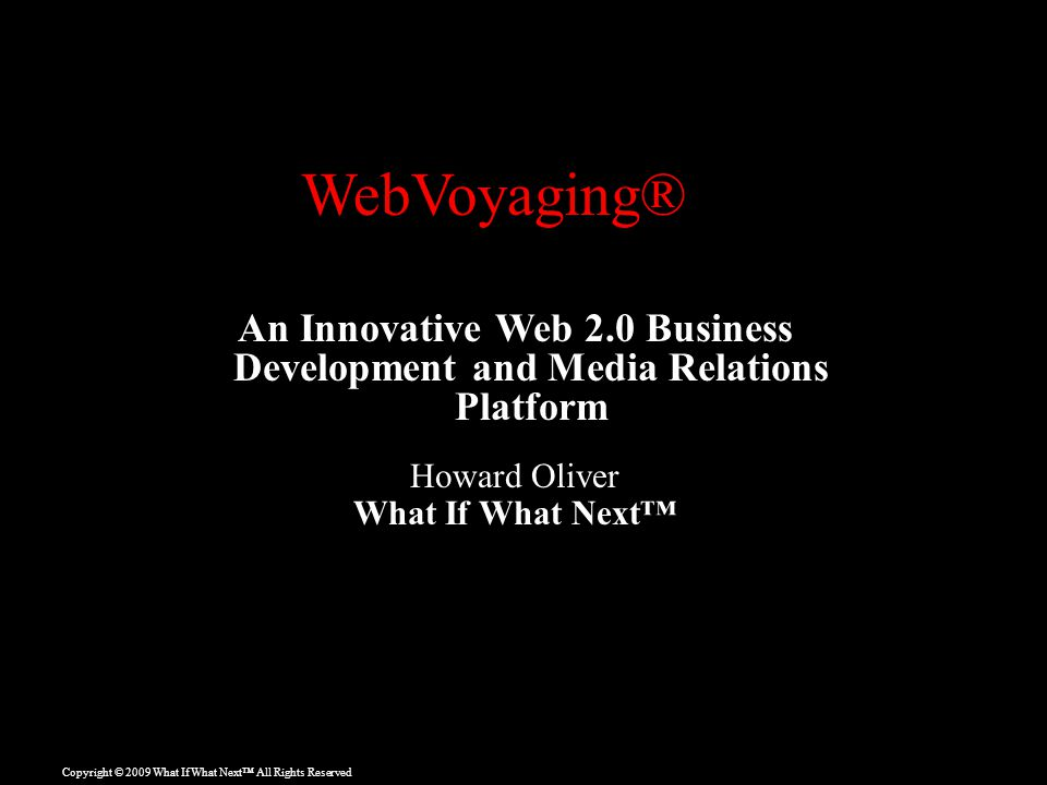 Copyright © 2009 What If What Next™ All Rights Reserved An Innovative Web 2.0 Business Development and Media Relations Platform Howard Oliver What If What Next™ WebVoyaging®