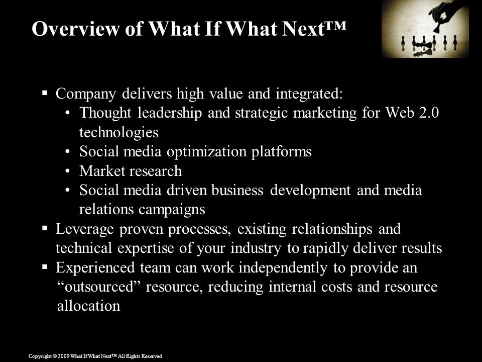 Copyright © 2009 What If What Next™ All Rights Reserved Overview of What If What Next™  Company delivers high value and integrated: Thought leadership and strategic marketing for Web 2.0 technologies Social media optimization platforms Market research Social media driven business development and media relations campaigns  Leverage proven processes, existing relationships and technical expertise of your industry to rapidly deliver results  Experienced team can work independently to provide an outsourced resource, reducing internal costs and resource allocation