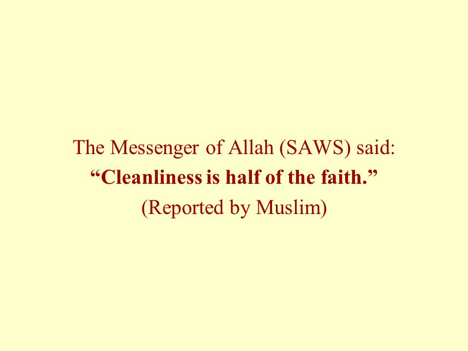 The Messenger of Allah (SAWS) said: Cleanliness is half of the faith. (Reported by Muslim)