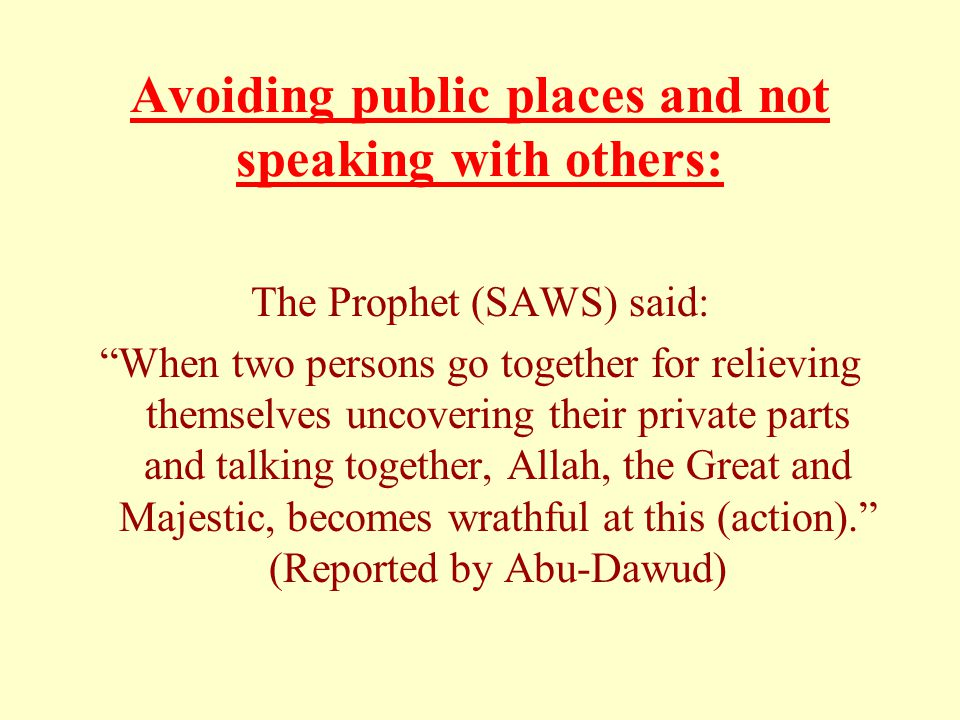 Avoiding public places and not speaking with others: The Prophet (SAWS) said: When two persons go together for relieving themselves uncovering their private parts and talking together, Allah, the Great and Majestic, becomes wrathful at this (action). (Reported by Abu-Dawud)