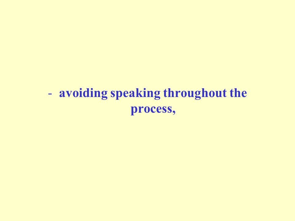 -avoiding speaking throughout the process,