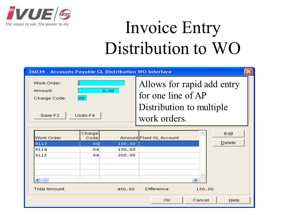 Invoice Entry Distribution to WO Allows for rapid add entry for one line of AP Distribution to multiple work orders.