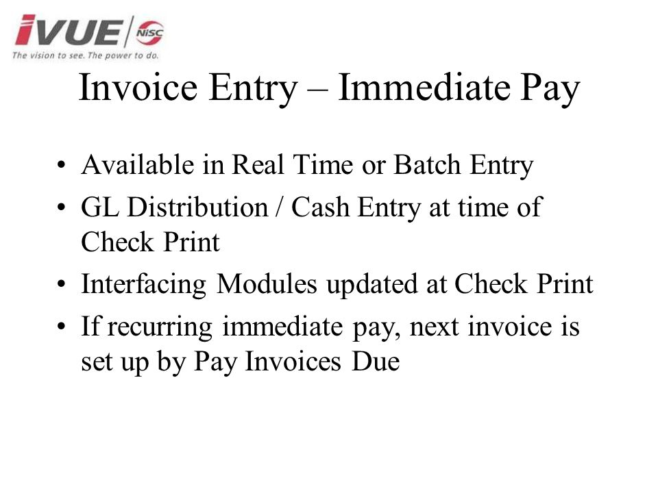 Available in Real Time or Batch Entry GL Distribution / Cash Entry at time of Check Print Interfacing Modules updated at Check Print If recurring immediate pay, next invoice is set up by Pay Invoices Due