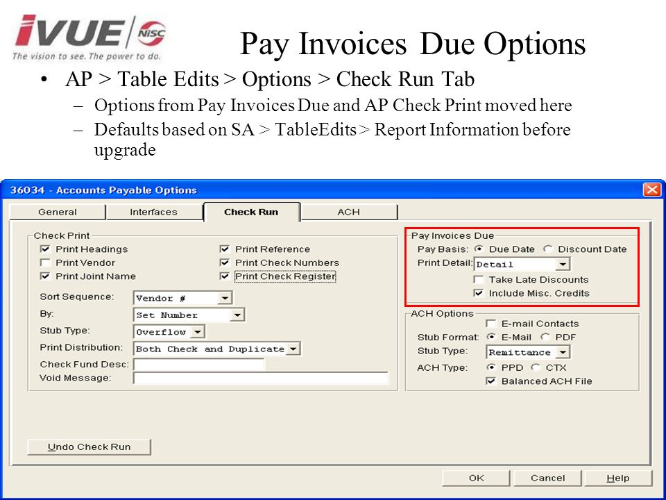 Pay Invoices Due Options AP > Table Edits > Options > Check Run Tab –Options from Pay Invoices Due and AP Check Print moved here –Defaults based on SA > TableEdits > Report Information before upgrade