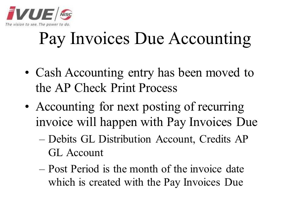 Pay Invoices Due Accounting Cash Accounting entry has been moved to the AP Check Print Process Accounting for next posting of recurring invoice will happen with Pay Invoices Due –Debits GL Distribution Account, Credits AP GL Account –Post Period is the month of the invoice date which is created with the Pay Invoices Due