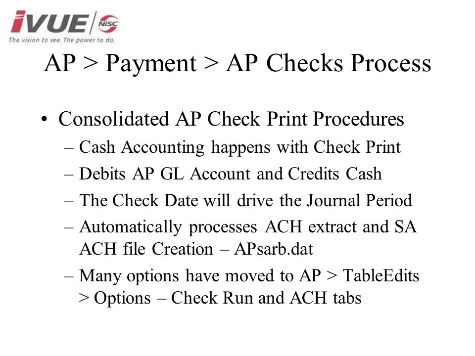 AP > Payment > AP Checks Process Consolidated AP Check Print Procedures –Cash Accounting happens with Check Print –Debits AP GL Account and Credits Cash –The Check Date will drive the Journal Period –Automatically processes ACH extract and SA ACH file Creation – APsarb.dat –Many options have moved to AP > TableEdits > Options – Check Run and ACH tabs