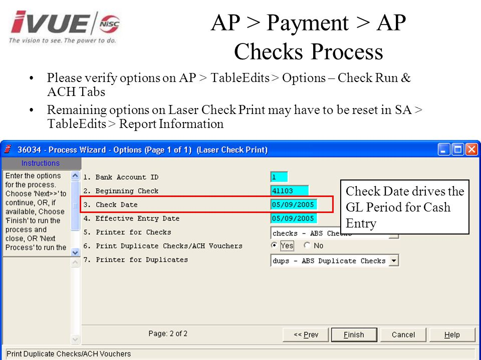 AP > Payment > AP Checks Process Please verify options on AP > TableEdits > Options – Check Run & ACH Tabs Remaining options on Laser Check Print may have to be reset in SA > TableEdits > Report Information Check Date drives the GL Period for Cash Entry