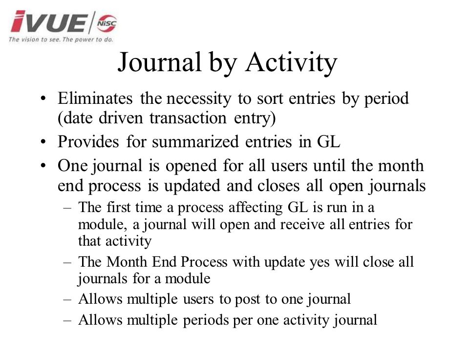 Journal by Activity Eliminates the necessity to sort entries by period (date driven transaction entry) Provides for summarized entries in GL One journal is opened for all users until the month end process is updated and closes all open journals –The first time a process affecting GL is run in a module, a journal will open and receive all entries for that activity –The Month End Process with update yes will close all journals for a module –Allows multiple users to post to one journal –Allows multiple periods per one activity journal