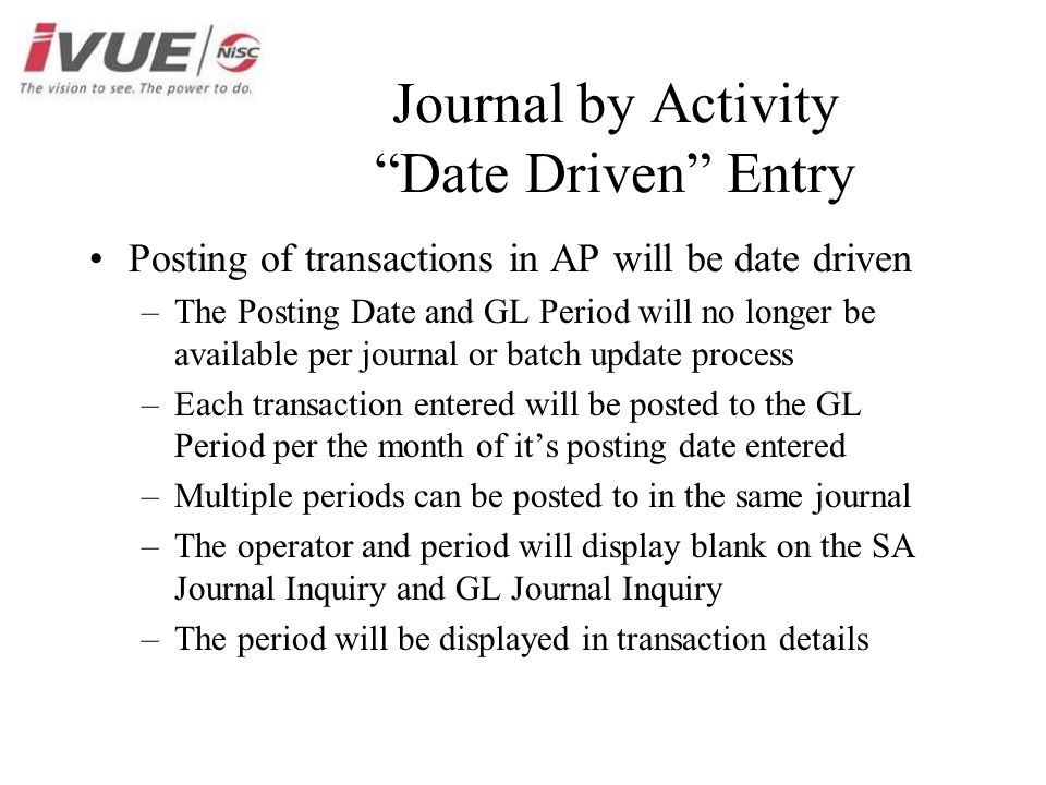Journal by Activity Date Driven Entry Posting of transactions in AP will be date driven –The Posting Date and GL Period will no longer be available per journal or batch update process –Each transaction entered will be posted to the GL Period per the month of it's posting date entered –Multiple periods can be posted to in the same journal –The operator and period will display blank on the SA Journal Inquiry and GL Journal Inquiry –The period will be displayed in transaction details