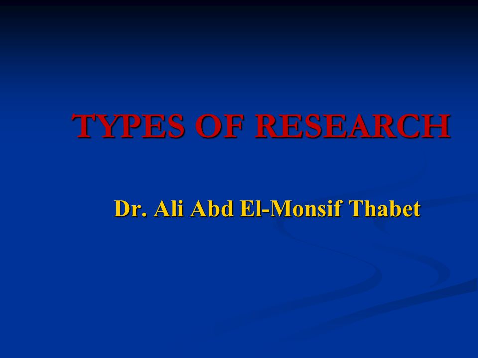 TYPES OF RESEARCH TYPES OF RESEARCH Dr. Ali Abd El-Monsif Thabet