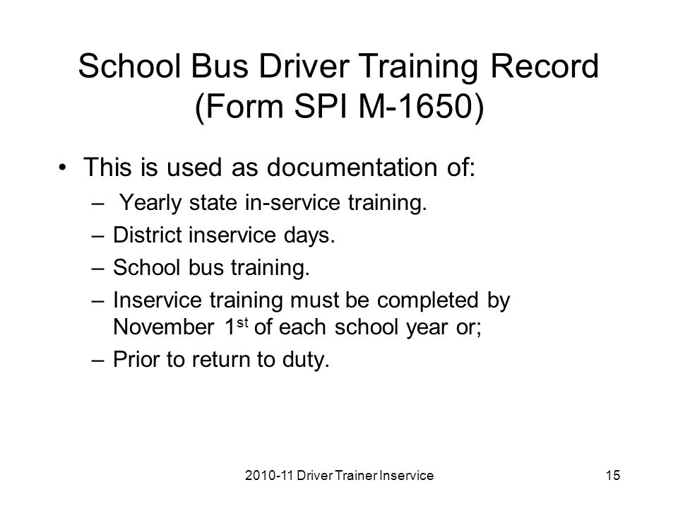 School Bus Driver Training Record (Form SPI M-1650) This is used as documentation of: – Yearly state in-service training.