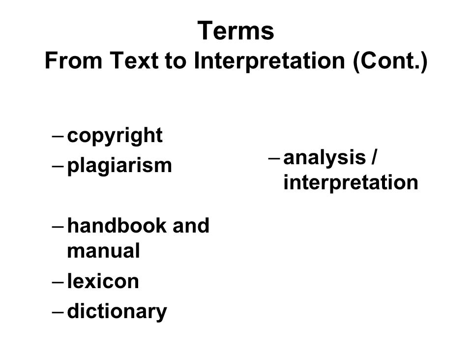 Terms From Text to Interpretation (Cont.) –copyright –plagiarism –handbook and manual –lexicon –dictionary –analysis / interpretation