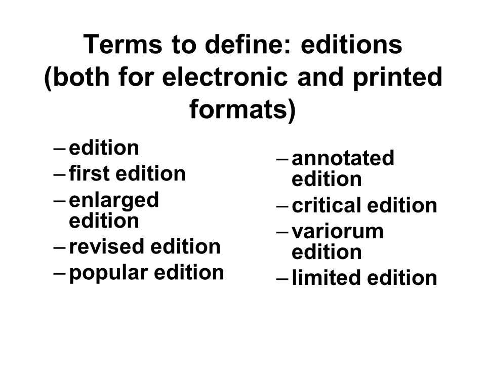 Terms to define: editions (both for electronic and printed formats) –edition –first edition –enlarged edition –revised edition –popular edition –annotated edition –critical edition –variorum edition –limited edition
